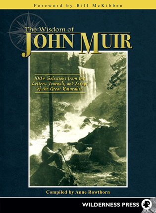 anne rowthorn books the wisdom of john muir 100 selections from the letters journals and essays of the great naturalist wilderness press 2012
